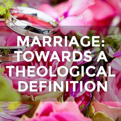 Marriage: Towards a Theological Definition
