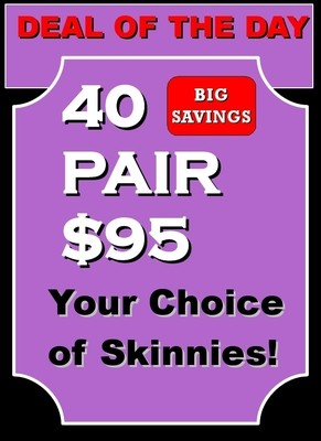 Deal of the Day!  40 Pair Your Choice Skinnies Lifts for $95.  (Only $2.37 A Pair!)