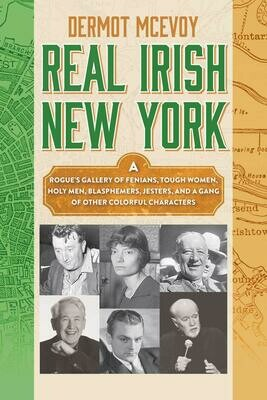 Real Irish New York: A Rogue's Gallery of Fenians, Tough Women, Holy Men, Blasphemers, Jesters, and a Gang of Other Colorful Characters
