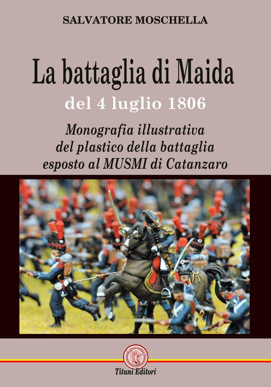 LA BATTAGLIA DI MAIDA DEL del 4 luglio 1806 Monografia illustrativa  del plastico della battaglia  esposto al MUSMI di Catanzaro