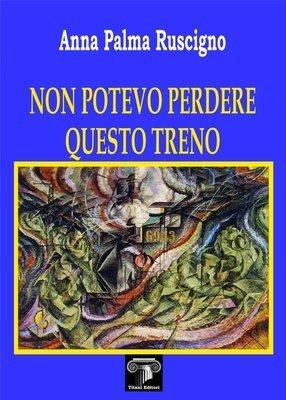 NON POTEVO PERDERE QUESTO TRENO - Anna Palma Ruscigno