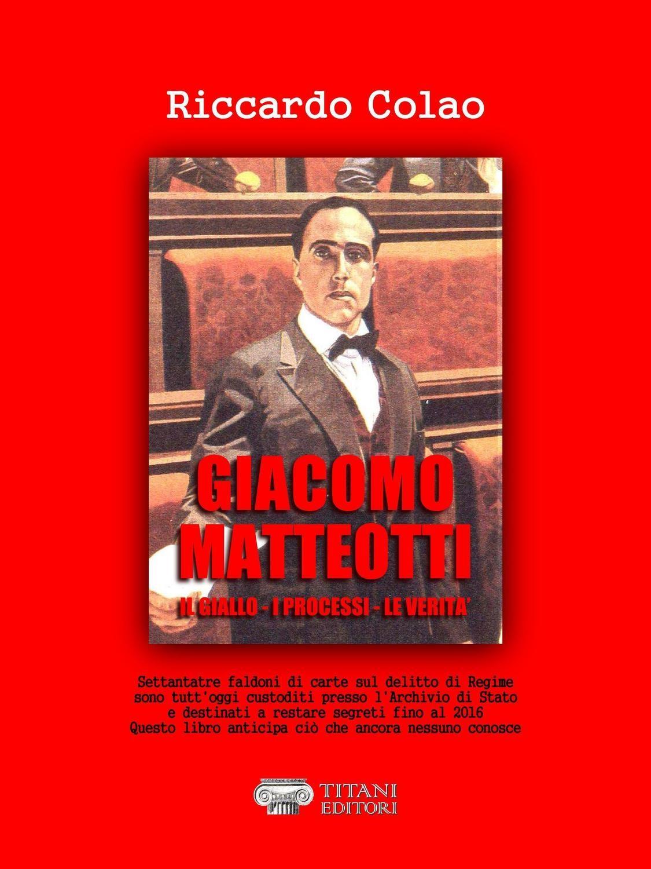 IL DELITTO MATTEOTTI - IL GIALLO - I PROCESSI - LE VERITA' - Riccardo Colao