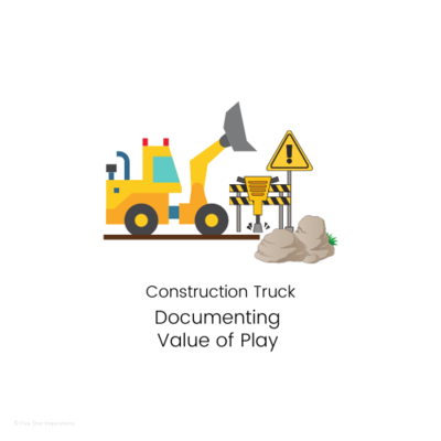 DOCUMENTING - Value of Play - Construction Truck
