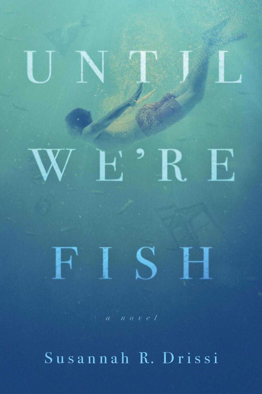 Until We're Fish, by Susannah Rodriguez Drissi