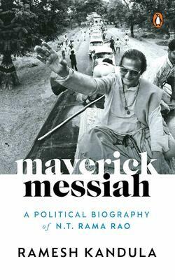 Maverick Messiah: A Political Biography of N.T. Rama Rao