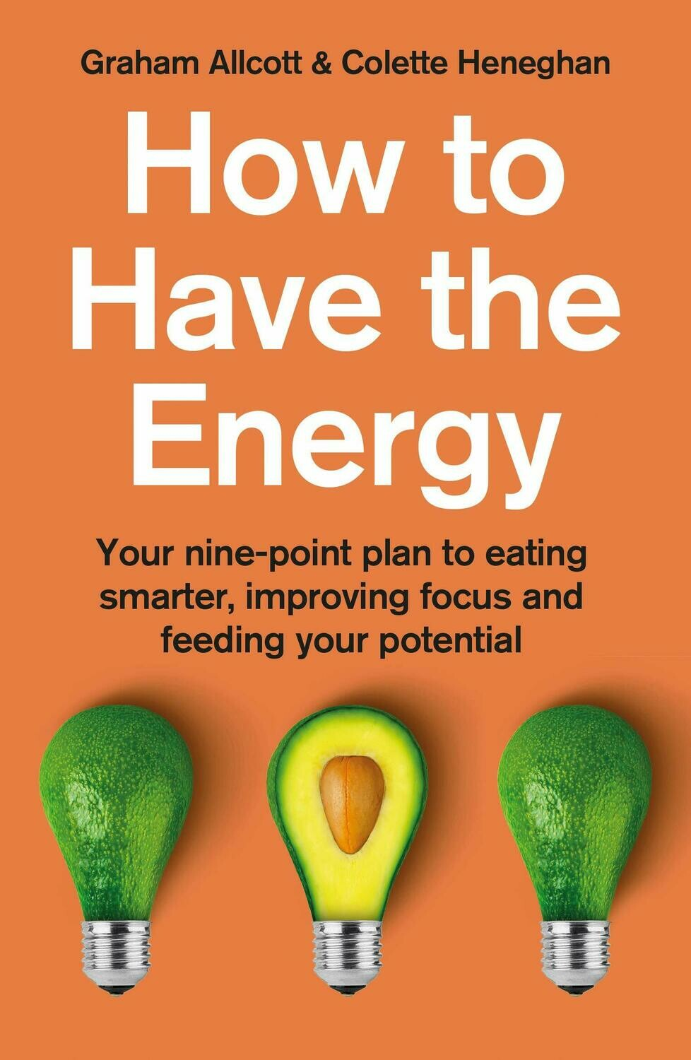 How to Have the Energy: Your nine-point plan to eating smarter, improving focus and feeding your potential