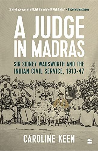 A Judge in Madras: Sir Sidney Wadsworth and the Indian Civil Service, 1913-1947