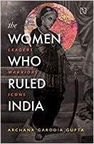 The Women Who Ruled India: Leaders. Warriors. Icons
