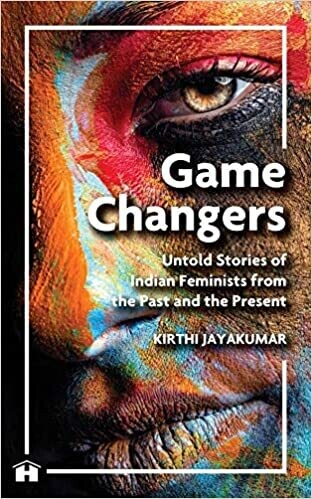 Game Changers:Untold Stories Of Indian Feminists From The Past And The Present