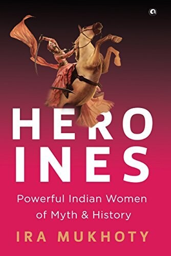 Heroines:Powerful Indian Women of Myth and History