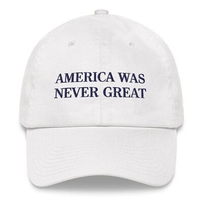 AMERICA WAS NEVER GREAT - DAD CAP