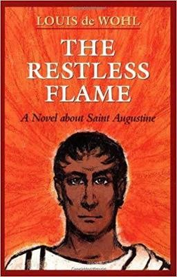 The Restless Flame A Novel about St. Augustine By: Louis De Wohl