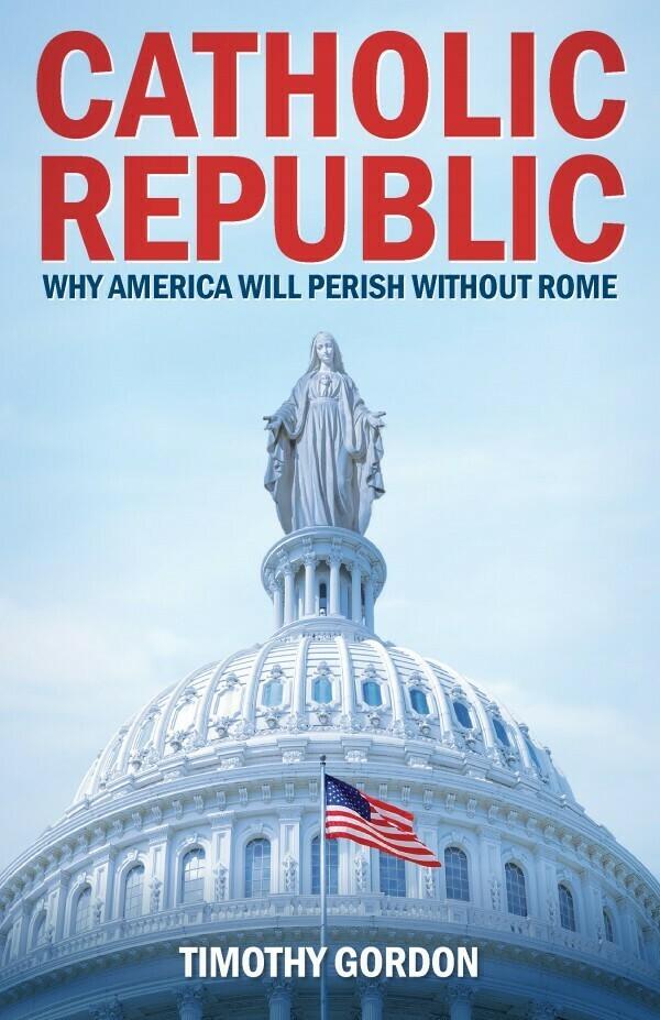 Catholic Republic Why America Will Perish Without Rome