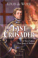 The Last Crusader A Novel about Don Juan of Austria By: Louis De Wohl