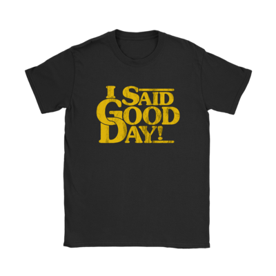 I Said Good Day! T-Shirt