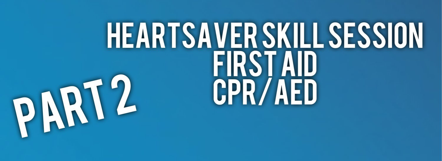 Part 2: Heartsaver FIrst Aid and/or CPR/AED Skill Session