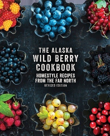 The Alaska Wild Berry Cookbook: Homestyle Recipes from the Far North, Revised Edition