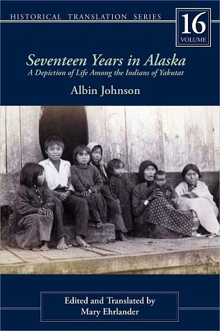 Seventeen Years in Alaska: A Depiction of Life Among the Indians of Yakutat (Rasmuson Library Historic Translation)