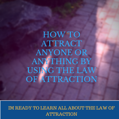HOW TO ATTRACT ANYONE OR ANYTHING BY USING THE LAW OF ATTRACTION