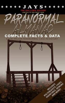 Jays Paranormal Almanac: Complete Facts & Data [#7 GALLOWS EDITION - LIMITED TO 500 PRINT RUN WORLDWIDE] Every Major Paranormal Event in History ... Demons, Hauntings, Cases and More!)