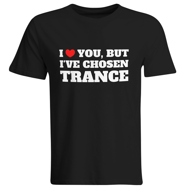 I love you but I've chosen Trance (#trancefamily T-Shirt Men) M1-TFC  00062