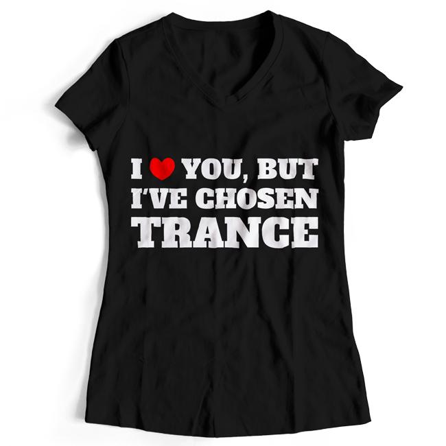 I love you but I've chosen Trance (#trancefamily T-Shirt Women) M1-TFC  00069